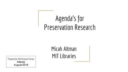 Agenda's for Preservation Research Micah Altman MIT Libraries Prepared for SAA Research Forum Atlanta August 2016.