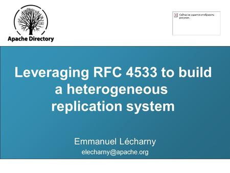 Leveraging RFC 4533 to build a heterogeneous LDAP server replication system Emmanuel Lécharny Leveraging RFC 4533 to build a heterogeneous.