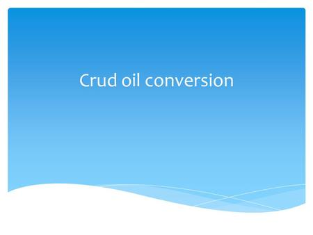 Crud oil conversion. Questions  What is the crud oil?  Distillation technology  Cracking.