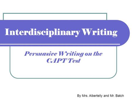 Interdisciplinary Writing Persuasive Writing on the CAPT Test By Mrs. Albertelly and Mr. Batch.