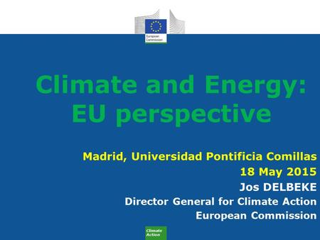 Climate Action Climate and Energy: EU perspective Madrid, Universidad Pontificia Comillas 18 May 2015 Jos DELBEKE Director General for Climate Action European.