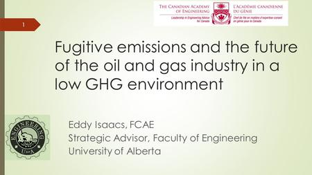 11 Fugitive emissions and the future of the oil and gas industry in a low GHG environment Eddy Isaacs, FCAE Strategic Advisor, Faculty of Engineering University.