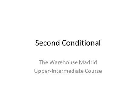 Second Conditional The Warehouse Madrid Upper-Intermediate Course.
