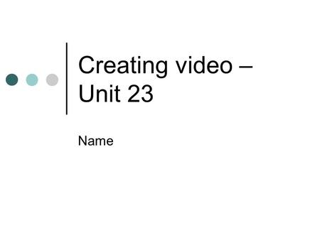 Creating video – Unit 23 Name. Contents for Unit 23 To complete this unit you MUST do everything on the white slides The instructions are on the blue.