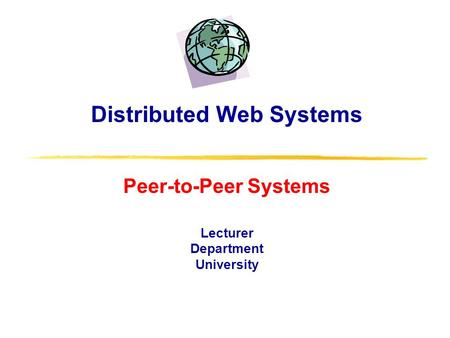 Distributed Web Systems Peer-to-Peer Systems Lecturer Department University.