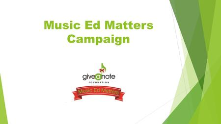 Music Ed Matters Campaign. Give a Note Foundation Give a Note was created in 2011 by the leaders of the National Association for Music Education (NAfME).