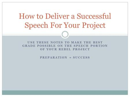 USE THESE NOTES TO MAKE THE BEST GRADE POSSIBLE ON THE SPEECH PORTION OF YOUR REBEL PROJECT PREPARATION = SUCCESS How to Deliver a Successful Speech For.