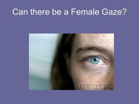 "Can there be a Female Gaze?. ""Visual Pleasure and Narrative Cinema"" by Laura Mulvey The gaze in Hollywood cinema can only be male. Aim of this paper is."