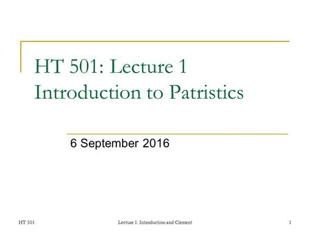 HT 501Lecture 1: Introduction and Clement1 HT 501: Lecture 1 Introduction to Patristics 6 September 2016.