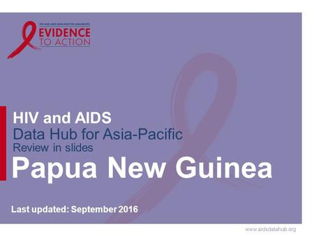 HIV and AIDS Data Hub for Asia-Pacific Review in slides Papua New Guinea Last updated: September 2016.