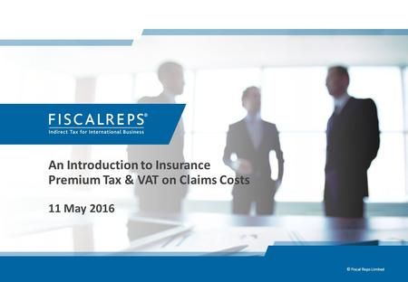 An Introduction to <strong>Insurance</strong> Premium Tax & VAT on Claims Costs 11 May 2016 © Fiscal Reps Limited.