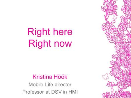Right here Right now Kristina Höök Mobile Life director Professor at DSV in HMI.