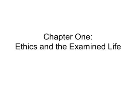 Chapter One: Ethics and the Examined Life. Ethics Also called 'moral philosophy' Is the philosophical study of morality.