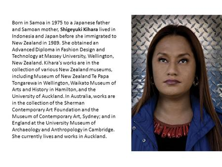Born in Samoa in 1975 to a Japanese father <strong>and</strong> Samoan mother, Shigeyuki Kihara lived in Indonesia <strong>and</strong> Japan before she immigrated to <strong>New</strong> <strong>Zealand</strong> in 1989.