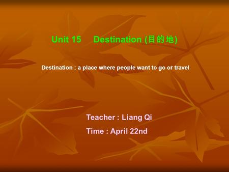 Unit 15 Destination ( 目的地 ) Destination : a place where people want to go or travel Teacher : Liang Qi Time : April 22nd.