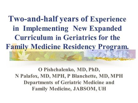 Two-and-half years of Experience in Implementing New Expanded Curriculum in Geriatrics for the Family Medicine Residency Program. O Pishchalenko, MD, PhD,