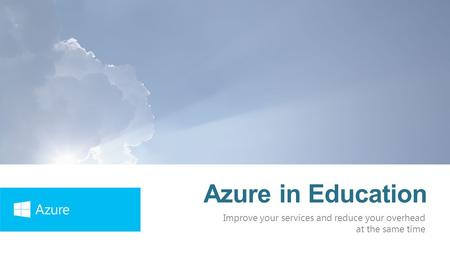 Azure in Education Improve your services and reduce your overhead at the same time.