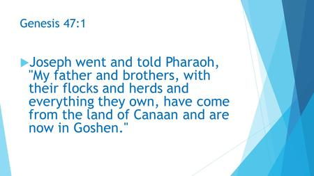 Genesis 47:1  Joseph went and told Pharaoh, My father and brothers, with their flocks and herds and everything they own, have come from the land of Canaan.