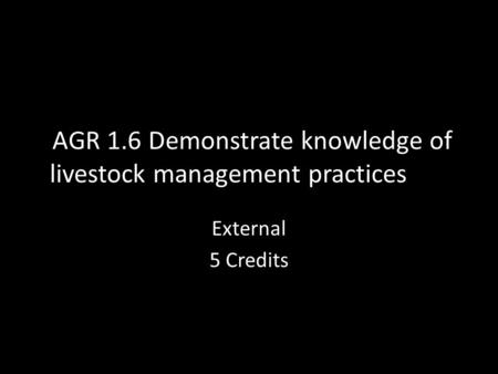 AGR 1.6 Demonstrate knowledge of livestock management practices External 5 Credits.