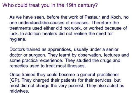 Who could treat you in the 19th century? As we have seen, before the work of Pasteur and Koch, no one understood the causes of diseases. Therefore the.