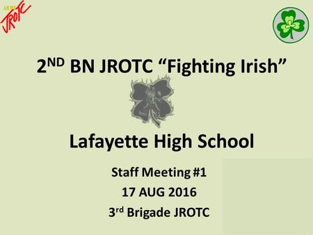 "2 ND BN JROTC ""Fighting Irish"" Lafayette High School Staff Meeting #1 17 AUG 2016 3 rd Brigade JROTC."