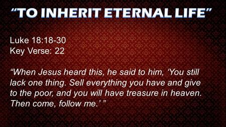 "Luke 18:18-30 Key Verse: 22 ""When Jesus heard this, he said to him, 'You still lack one thing. Sell everything you have and give to the poor, and you will."
