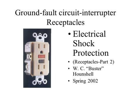 "Ground-fault circuit-interrupter Receptacles Electrical Shock Protection (Receptacles-Part 2) W. C. ""Buster"" Hounshell Spring 2002."