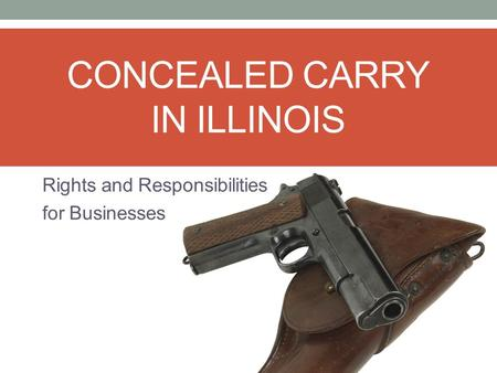 CONCEALED CARRY IN ILLINOIS Rights and Responsibilities for Businesses.