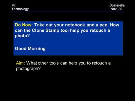 Do Now: Take out your notebook and a pen. How can the Clone Stamp tool help you retouch a photo? Good Morning Do Now: Take out your notebook and a pen.