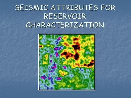 SEISMIC ATTRIBUTES FOR RESERVOIR CHARACTERIZATION