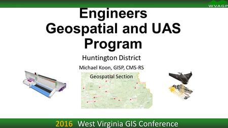 West Virginia GIS Conference U.S. Army Corps of Engineers Geospatial and UAS Program Huntington District Michael Koon, GISP, CMS-RS Geospatial Section.