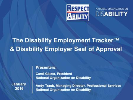 The Disability Employment Tracker™ & Disability Employer Seal of Approval January 2016 Presenters: Carol Glazer, President National Organization on Disability.