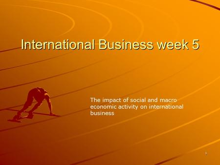1 International Business week 5 The impact of social and macro economic activity on international business.