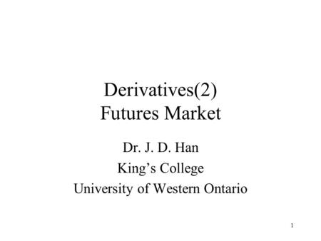 1 Derivatives(2) Futures Market Dr. J. D. Han King's College University of Western Ontario.