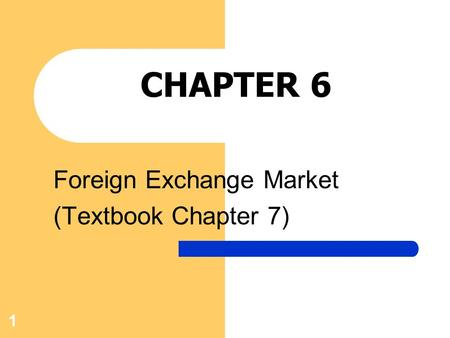 1 CHAPTER 6 Foreign Exchange Market (Textbook Chapter 7)