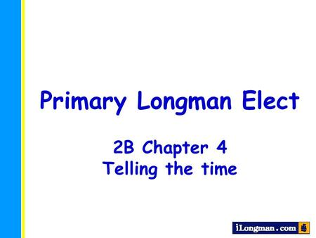 Primary Longman Elect 2B Chapter 4 Telling the time.