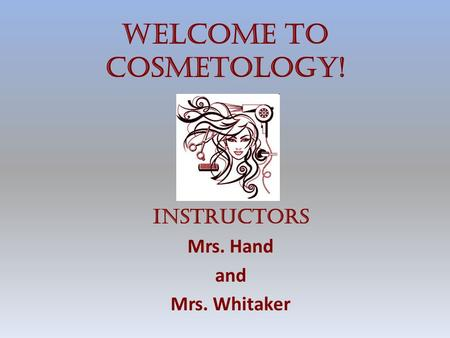 Welcome to Cosmetology! Instructors Mrs. Hand and Mrs. Whitaker.