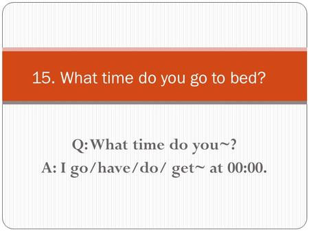 Q: What time do you~? A: I go/have/do/ get~ at 00:00. 15. What time do you go to bed?