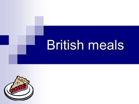 British meals. They have 3 main meals a day: Breakfast Lunch Dinner ( sometimes called Supper) For some people still the meals are called: breakfast;
