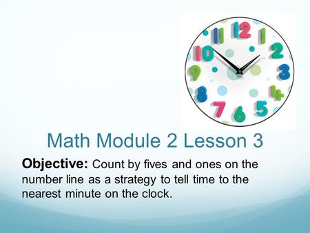 Math Module 2 Lesson 3 Objective: Count by fives and ones on the number line as a strategy to tell time to the nearest minute on the clock.