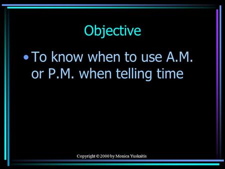 Copyright © 2000 by Monica Yuskaitis Objective To know when to use A.M. or P.M. when telling time.