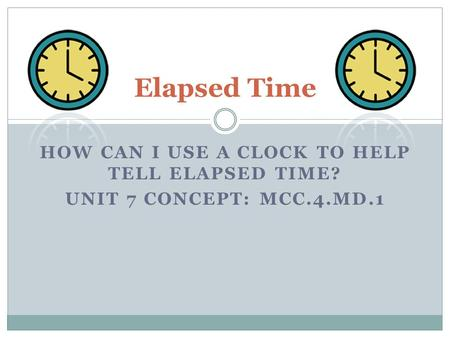 HOW CAN I USE A CLOCK TO HELP TELL ELAPSED TIME? UNIT 7 CONCEPT: MCC.4.MD.1 Elapsed Time.