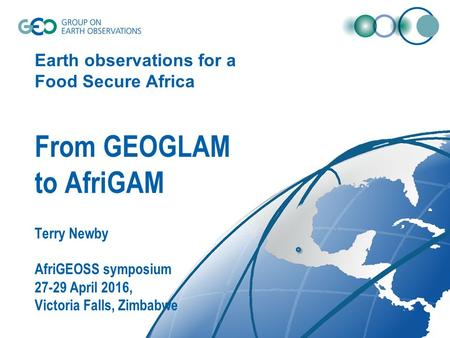 Earth observations for a Food Secure Africa From GEOGLAM to AfriGAM Terry Newby AfriGEOSS symposium 27-29 April 2016, Victoria Falls, Zimbabwe.