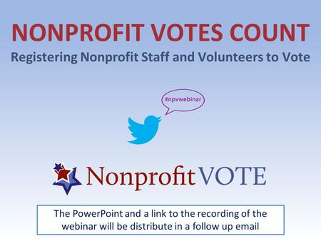 NONPROFIT VOTES COUNT Registering Nonprofit Staff and Volunteers to Vote The PowerPoint and a link to the recording of the webinar will be distribute in.