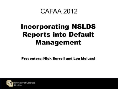 Live Green CAFAA 2012 Incorporating NSLDS Reports into Default Management Presenters: Nick Burrell and Lou Melucci.