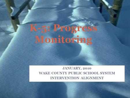 K-5: Progress Monitoring JANUARY, 2010 WAKE COUNTY PUBLIC SCHOOL SYSTEM INTERVENTION ALIGNMENT.