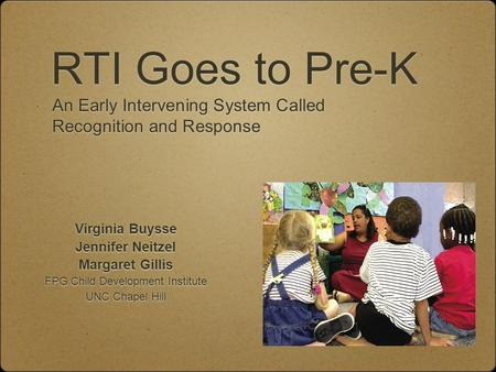 RTI Goes to Pre-K Virginia Buysse Jennifer Neitzel Margaret Gillis FPG Child Development Institute UNC Chapel Hill Virginia Buysse Jennifer Neitzel Margaret.