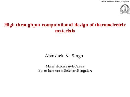 Materials Research Centre Indian Institute of Science, Bangalore Abhishek K. Singh Indian Institute of Science, Bangalore High throughput computational.