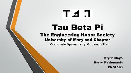 Tau Beta Pi The Engineering Honor Society University of Maryland Chapter Corporate Sponsorship Outreach Plan Brynn Mayo Barry McMenamin ENGL393.