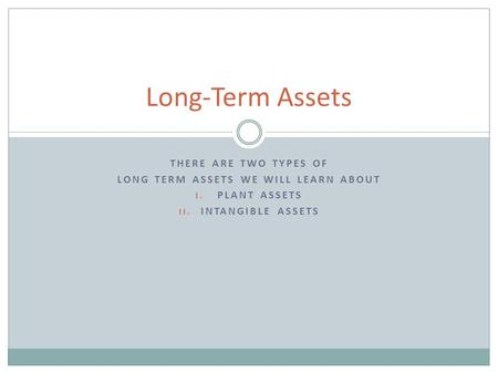 THERE ARE TWO TYPES OF LONG TERM ASSETS WE WILL LEARN ABOUT I. PLANT ASSETS II. INTANGIBLE ASSETS Long-Term Assets.